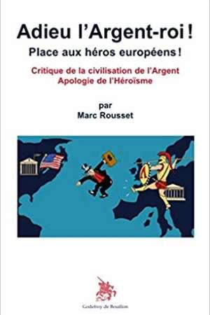 Adieu l'Argent-roi ! Place aux héros européens ! Critique de la civilisation de l'Argent Apologie de l'Héroïsme