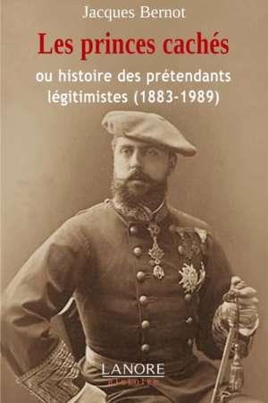Les princes cachés : Ou l'histoire des prétendants légitimistes (1883-1989)