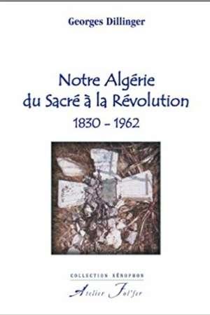 Notre Algérie, du Sacré à la Révolution 1830-1962