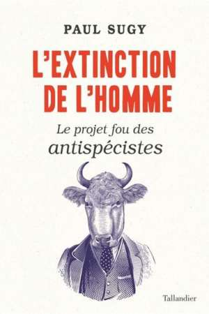 L'Extinction de l'homme Le projet fou des antispécistes